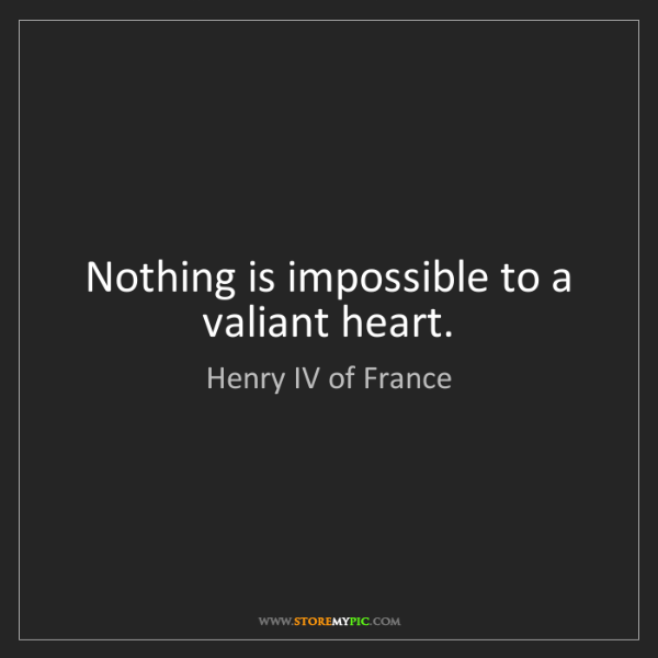 Henry IV of France: Nothing is impossible to a valiant heart.