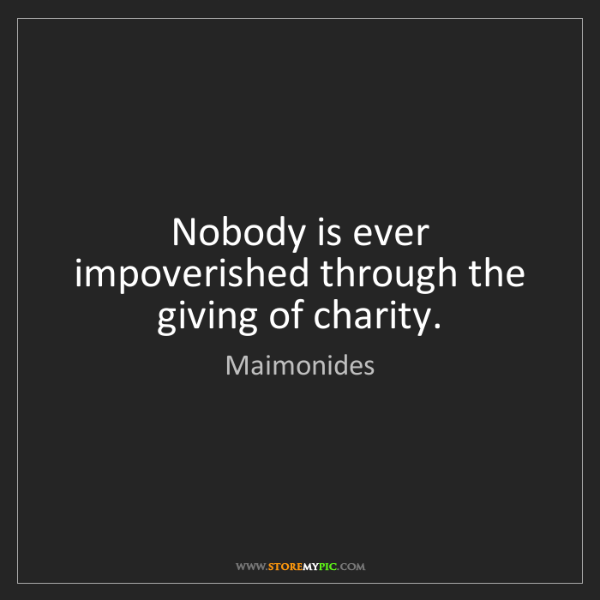 Maimonides: Nobody is ever impoverished through the giving of charity.