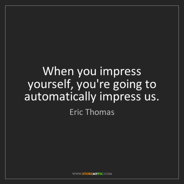 Eric Thomas: When you impress yourself, you're going to automatically...