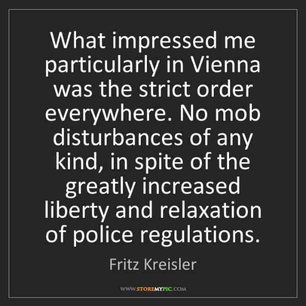 Fritz Kreisler: What impressed me particularly in Vienna was the strict...