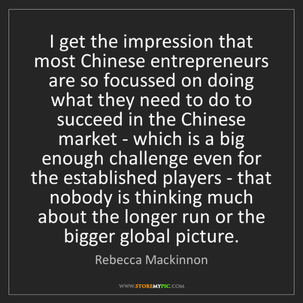 Rebecca Mackinnon: I get the impression that most Chinese entrepreneurs...