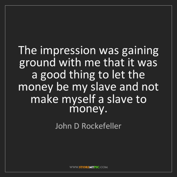 John D Rockefeller: The impression was gaining ground with me that it was...