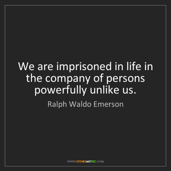 Ralph Waldo Emerson: We are imprisoned in life in the company of persons powerfully...
