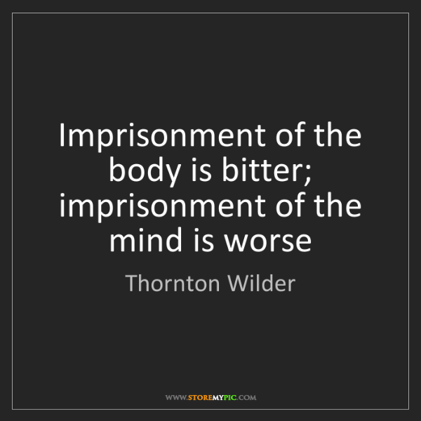 Thornton Wilder: Imprisonment of the body is bitter; imprisonment of the...