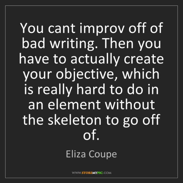 Eliza Coupe: You cant improv off of bad writing. Then you have to...