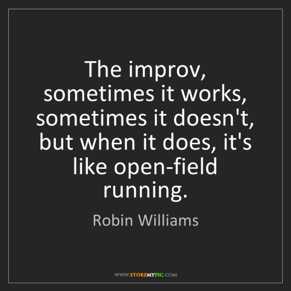 Robin Williams: The improv, sometimes it works, sometimes it doesn't,...
