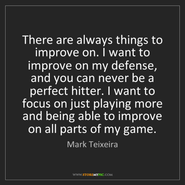 Mark Teixeira: There are always things to improve on. I want to improve...
