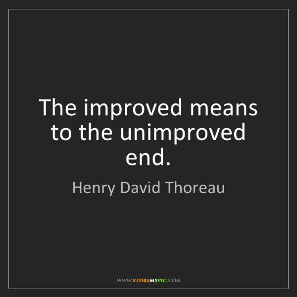 Henry David Thoreau: The improved means to the unimproved end.