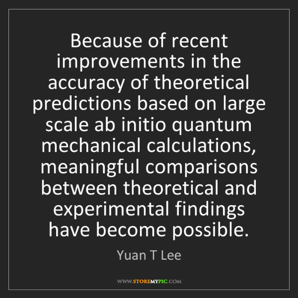 Yuan T Lee: Because of recent improvements in the accuracy of theoretical...