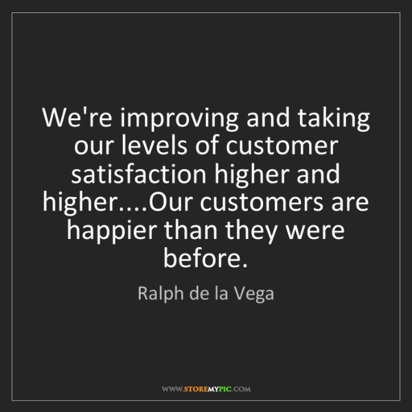 Ralph de la Vega: We're improving and taking our levels of customer satisfaction...