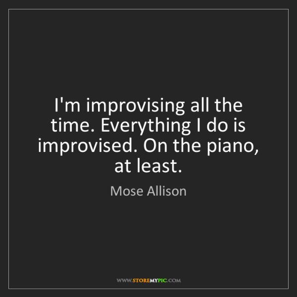 Mose Allison: I'm improvising all the time. Everything I do is improvised....