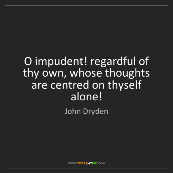 John Dryden: O impudent! regardful of thy own, whose thoughts are...