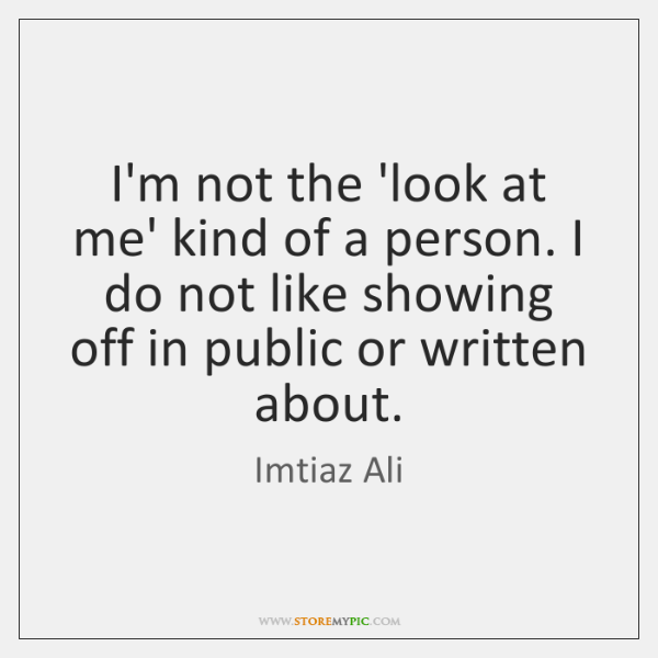 I'm not the 'look at me' kind of a person. I do ...