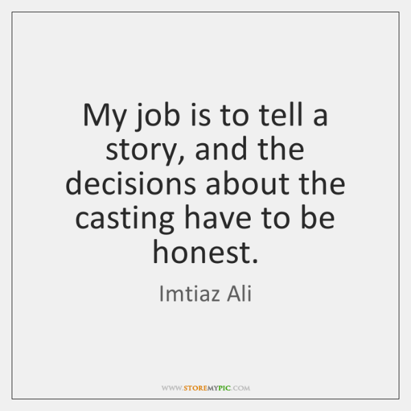 My job is to tell a story, and the decisions about the ...
