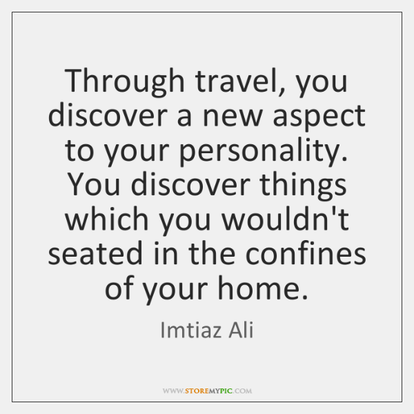 Through travel, you discover a new aspect to your personality. You discover ...