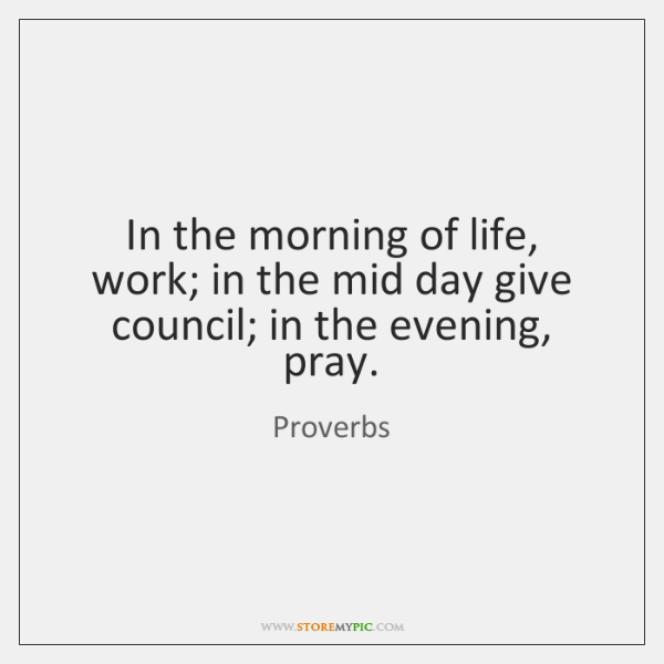 In the morning of life, work; in the mid day give council; ...