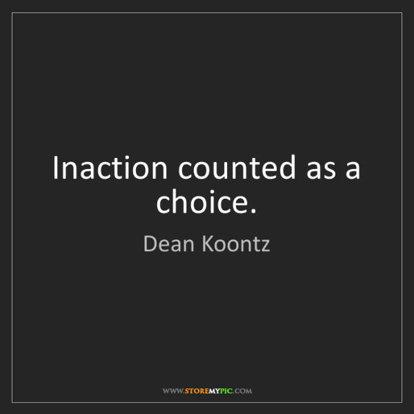 Dean Koontz: Inaction counted as a choice.
