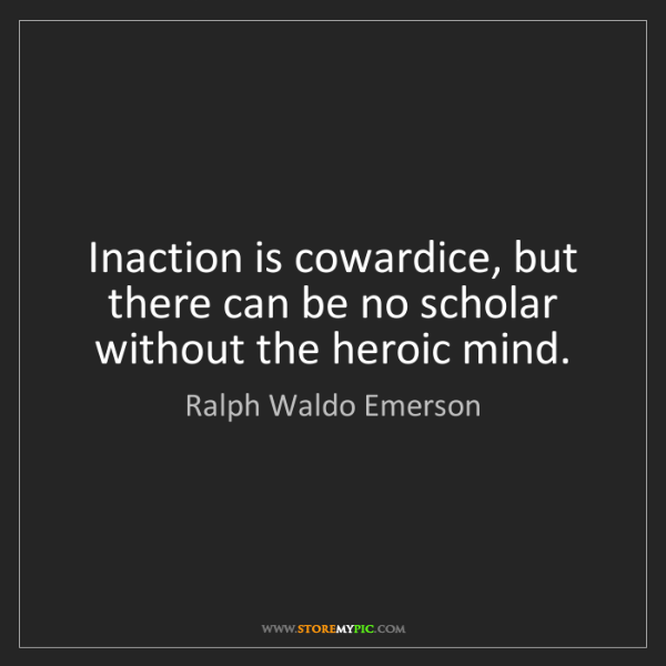 Ralph Waldo Emerson: Inaction is cowardice, but there can be no scholar without...
