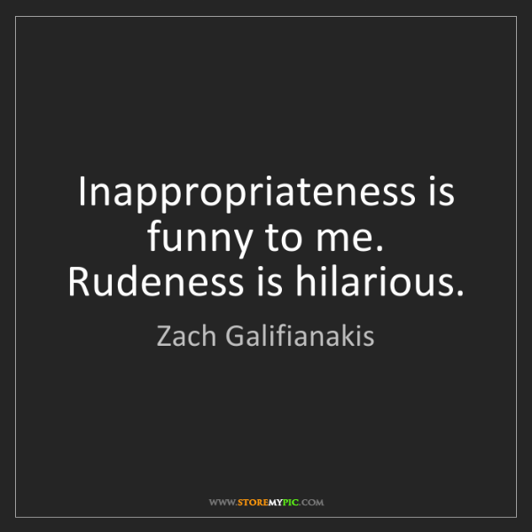 Zach Galifianakis: Inappropriateness is funny to me. Rudeness is hilarious.