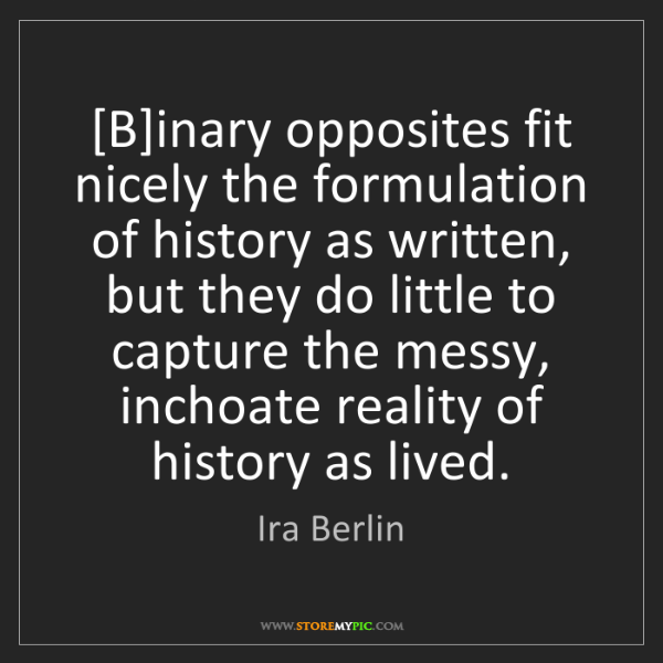 Ira Berlin: [B]inary opposites fit nicely the formulation of history...