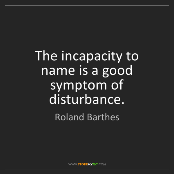 Roland Barthes: The incapacity to name is a good symptom of disturbance.