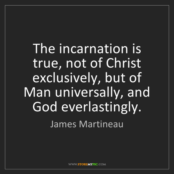 James Martineau: The incarnation is true, not of Christ exclusively, but...