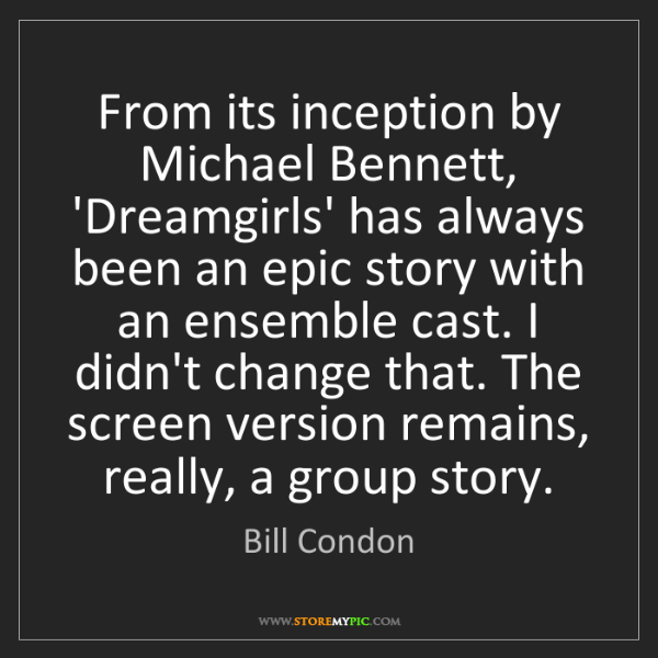Bill Condon: From its inception by Michael Bennett, 'Dreamgirls' has...