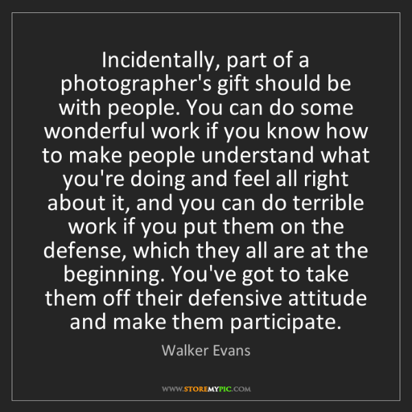Walker Evans: Incidentally, part of a photographer's gift should be...