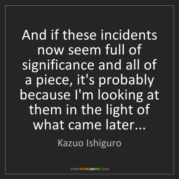 Kazuo Ishiguro: And if these incidents now seem full of significance...