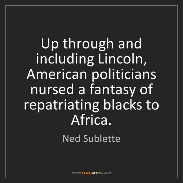 Ned Sublette: Up through and including Lincoln, American politicians...