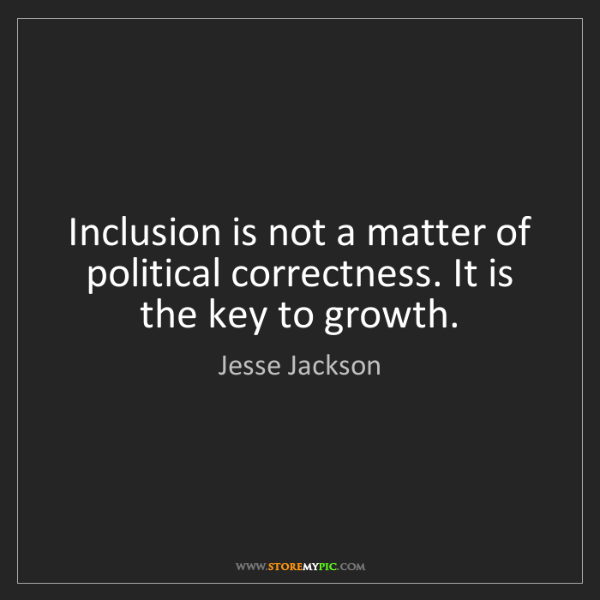 Jesse Jackson: Inclusion is not a matter of political correctness. It...