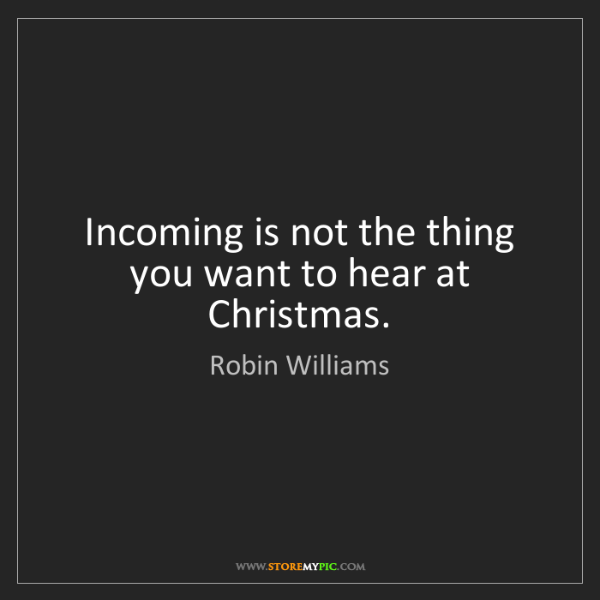 Robin Williams: Incoming is not the thing you want to hear at Christmas.