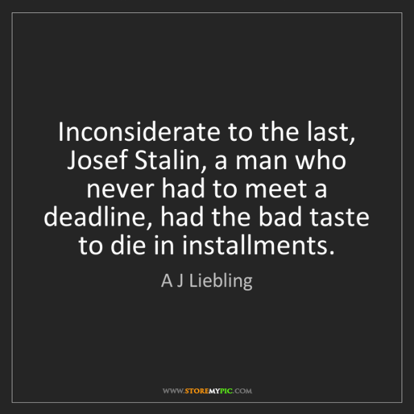 A J Liebling: Inconsiderate to the last, Josef Stalin, a man who never...