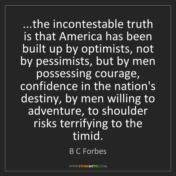 B C Forbes: ...the incontestable truth is that America has been built...