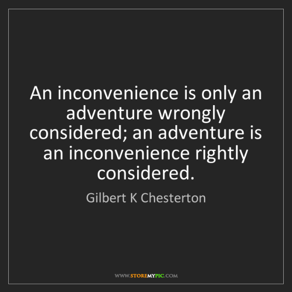 Gilbert K Chesterton: An inconvenience is only an adventure wrongly considered;...