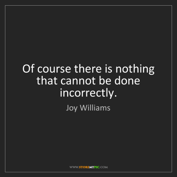 Joy Williams: Of course there is nothing that cannot be done incorrectly.