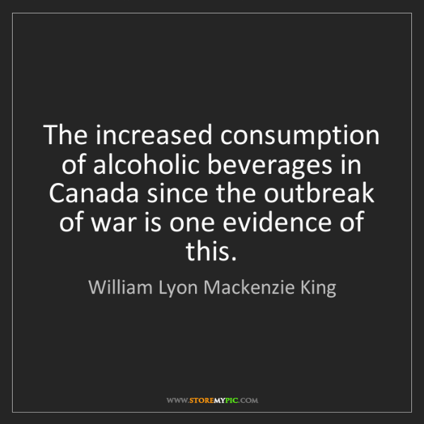 William Lyon Mackenzie King: The increased consumption of alcoholic beverages in Canada...