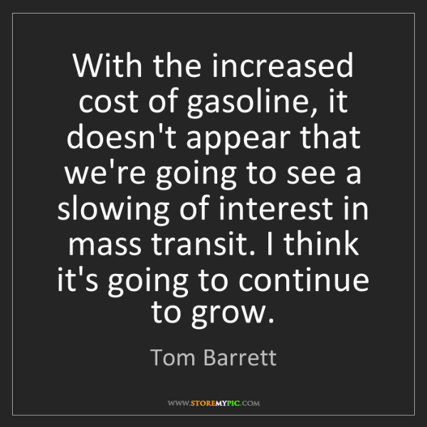 Tom Barrett: With the increased cost of gasoline, it doesn't appear...