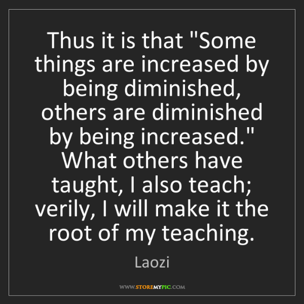 "Laozi: Thus it is that ""Some things are increased by being diminished,..."