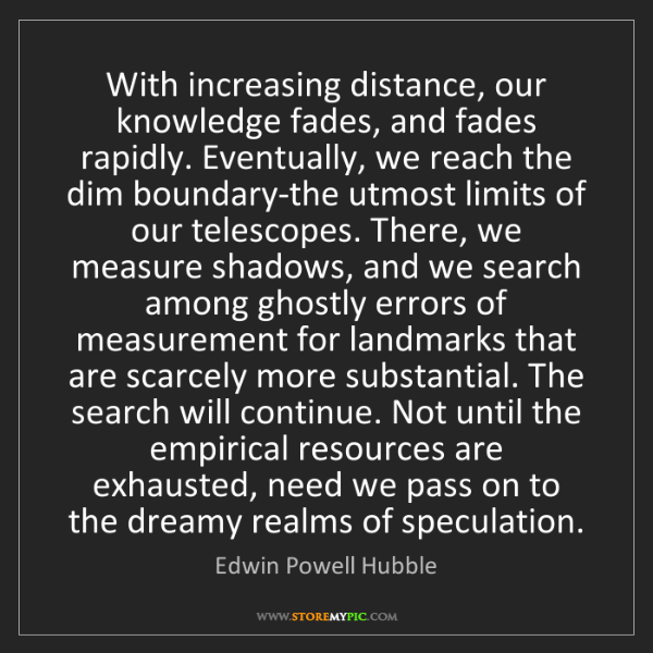Edwin Powell Hubble: With increasing distance, our knowledge fades, and fades...
