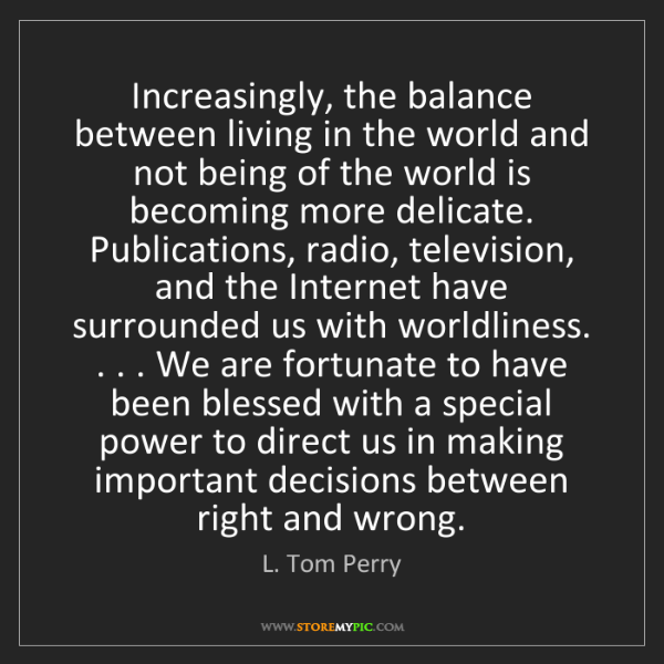 L. Tom Perry: Increasingly, the balance between living in the world...