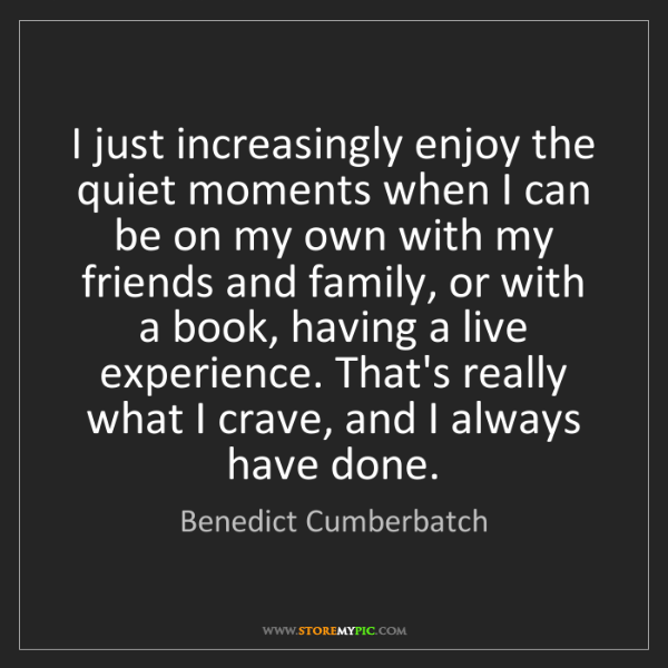 Benedict Cumberbatch: I just increasingly enjoy the quiet moments when I can...