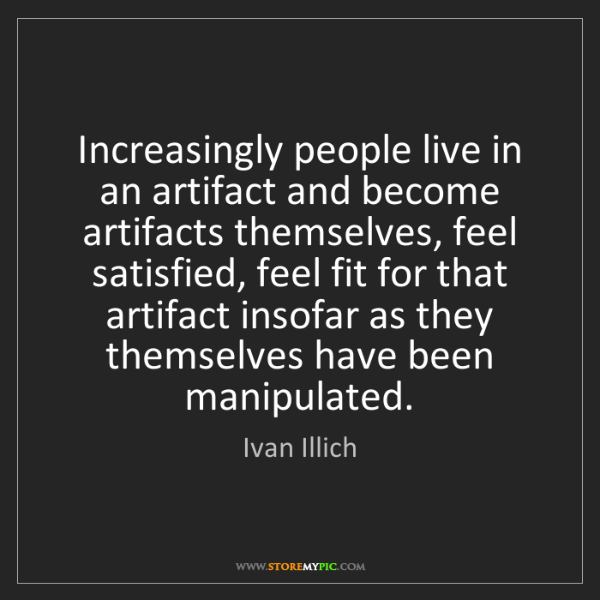 Ivan Illich: Increasingly people live in an artifact and become artifacts...