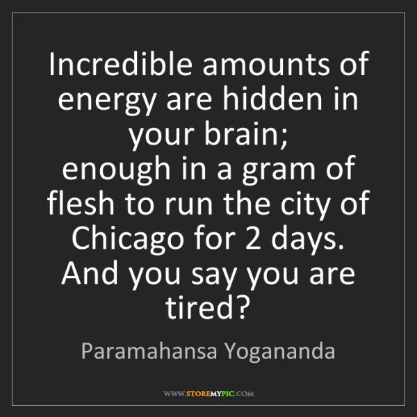 Paramahansa Yogananda: Incredible amounts of energy are hidden in your brain;...