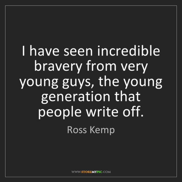 Ross Kemp: I have seen incredible bravery from very young guys,...