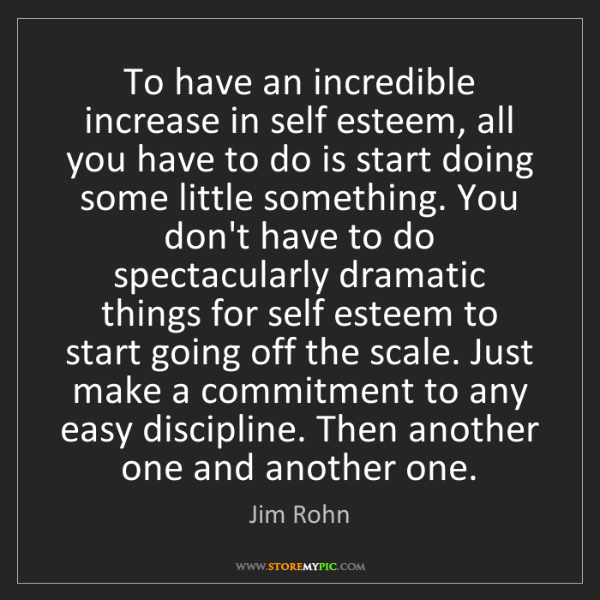 Jim Rohn: To have an incredible increase in self esteem, all you...