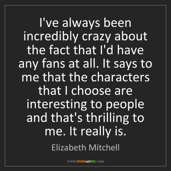 Elizabeth Mitchell: I've always been incredibly crazy about the fact that...