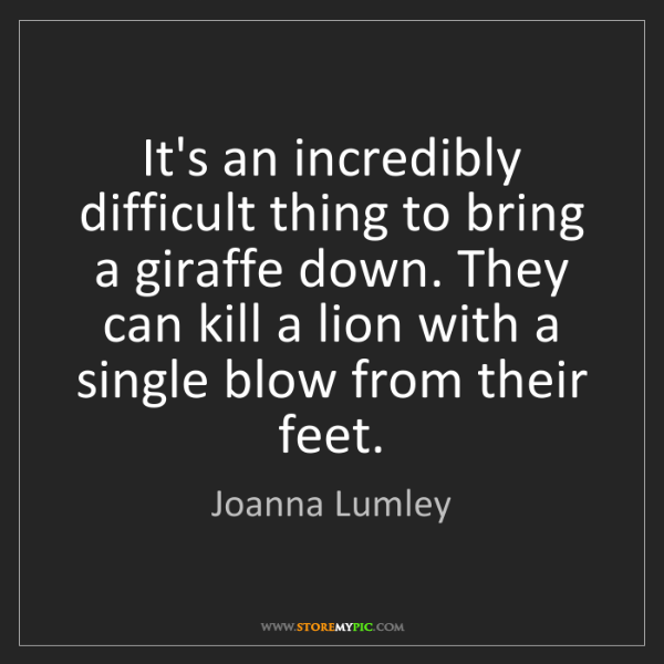 Joanna Lumley: It's an incredibly difficult thing to bring a giraffe...