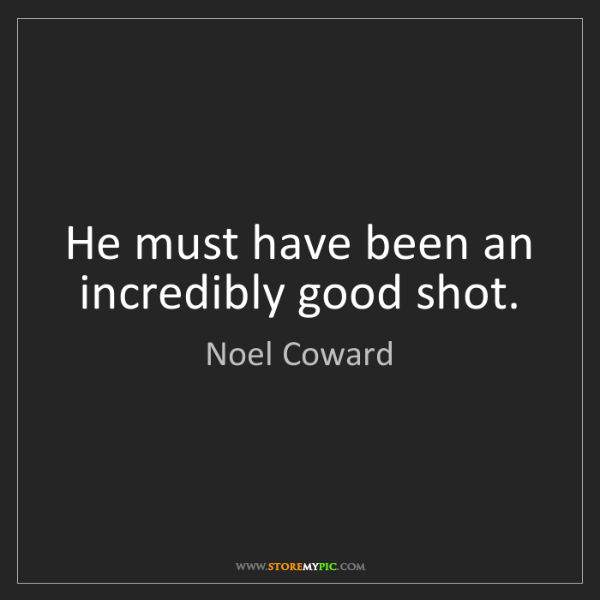Noel Coward: He must have been an incredibly good shot.