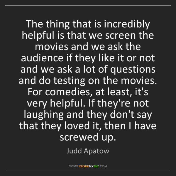 Judd Apatow: The thing that is incredibly helpful is that we screen...
